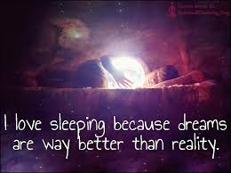 Dreams Are Better Than Reality Quotes Best Of I Love Sleeping Because Dreams Are Way Better Than Reality