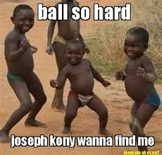 Meme Maker - ball so hard joseph kony wanna find me Meme Maker! via Relatably.com