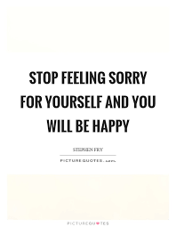 Quotes On Feeling Sorry For Yourself Best Of Stop Feeling Sorry For Yourself And You Will Be Happy Picture Quotes