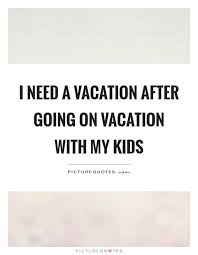 I Need A Vacation After Going On Vacation With My Kids Picture Quotes Awesome Need A Vacation Quotes