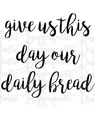 Give us this day our daily bread. in fact, the catholic catechism, which understands the prayer as 7 petitions, shows this cry as the 4th petition, the middle petition. Give Us This Day Our Daily Bread Digital Svg File Auntie Inappropriate Designs