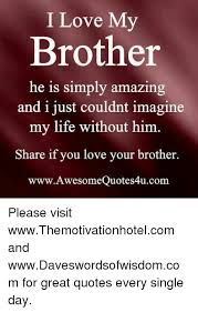 Quotes About Loving Your Brother I Love My Brother He Is Simply Amazing and I Just Couldnt Imagine My 46