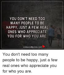 I Appreciate You Quotes For Loved Ones YOU DON'T NEED TOO MANY PEOPLE TO BE HAPPY JUST a FEW REAL ONES WHO 22