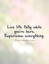 Life Experience Quotes Unique Live Life Fully While You're Here Experience Everything Picture