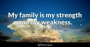 weakness quotes brainyquote my family is my strength and my weakness aishwarya rai bachchan