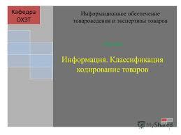 Презентация на тему Лекция Информация Классификация кодирование  1 Лекция Информация Классификация кодирование товаров Кафедра ОХЭТ Информационное обеспечение товароведения и экспертизы товаров 1