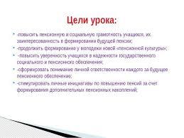 Презентация к уроку обществознания на тему Пенсионная система России   повысить пенсионную и социальную грамотность учащихся их заинтересованность
