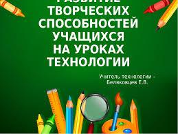 Презентация к семинару на тему Развитие творческих способностей  слайда 1 РАЗВИТИЕ ТВОРЧЕСКИХ СПОСОБНОСТЕЙ УЧАЩИХСЯ НА УРОКАХ ТЕХНОЛОГИИ Учитель технол