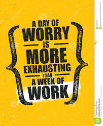 A Day Of Worry Is More Exhausting Than A Week Of Work Inspiring