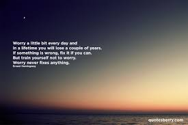 Worry A Little Bit Every Day And In A Lifetime You Quotesberry
