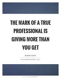 Proffessional Quotes The Mark Of A True Professional Is Giving More Than You Get