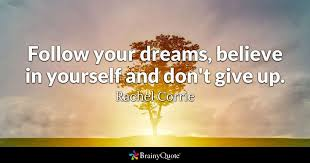 Don T Give Up On Your Dreams Quotes Best of Follow Your Dreams Believe In Yourself And Don't Give Up Rachel