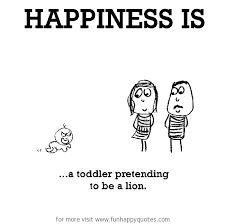Toddler Quotes Stunning Happiness Is A Toddler Pretending To Be A Lion Funny Happy