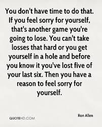 Never Feel Sorry For Yourself Quotes Best of Ron Allen Quotes QuoteHD