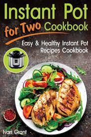 Instant Pot for Two Cookbook: Easy and Healthy Instant Pot Recipes  Cookbook: Grant, Ivan: 9781717142719: Amazon.com: Books