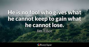 Jim Elliot Quotes Interesting He Is No Fool Who Gives What He Cannot Keep To Gain What He Cannot