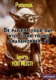 Be patient your day will come young grasshopper. :')