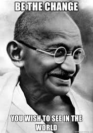 Be The Change You Wish To See In The World Awesome Gandhi Meme