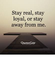 Quotes Gate Amazing Stay Real Stay Loyal Or Stay Away From Me Quotes Gate Quotes Meme