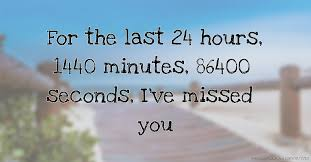 for the last 24 hours 1440 minutes 86400 seconds i ve missed