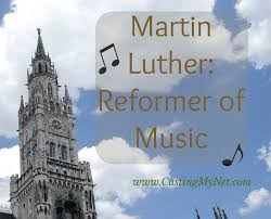 Martin Luther Reformer Of Music Casting My Net