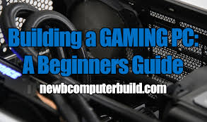how to build a gaming pc a beginners guide