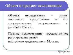 Презентация на тему ДИПЛОМНАЯ РАБОТА на тему Государственное  5 Объект и предмет исследования Объект исследования рынок ипотечного кредитования и его государственное регулирование