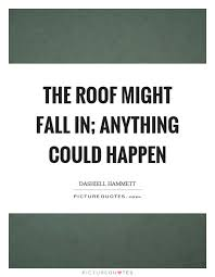 Roof Quotes Stunning The Roof Might Fall In Anything Could Happen Picture Quotes