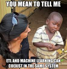 YOU MEAN TO TELL ME ETL and machine learning can coexist in the same system - Skeptical African Child   Meme Generator