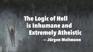 jurgen moltmann the logic of hell is inhumane and extremely  jurgen moltmann said that the logic of hell is inhumane and extremely atheistic and pelagian in his essay the logic of hell included in god will be all in