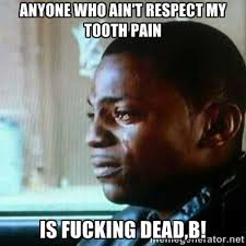 ANYONE WHO AIN'T RESPECT MY TOOTH PAIN IS FUCKING DEAD,B! - Paid ... via Relatably.com