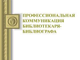 Профессиональная коммуникация библиотекаря библиографа  ПРОФЕССИОНАЛЬНАЯ КОММУНИКАЦИЯ БИБЛИОТЕКАРЯ БИБЛИОГРАФА