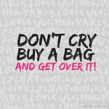 Don't cry! Buy a bag and get over it! #Bags #quotes | ARTelEGO bag ...