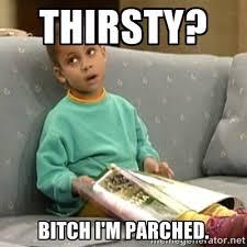 Thirsty? Bitch I'm parched. - Olivia Cosby Show | Meme Generator via Relatably.com