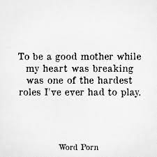 Good Mom Quotes Classy To Be A Good Mother While My Heart Was Breaking Was One Of The