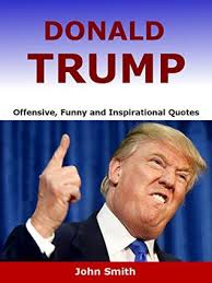 Funny Donald Trump Quotes Donald Trump Offensive Funny and Inspirational Quotes by John Smith 23