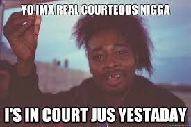 YO ima real courteous nigga i's in court jus yestaday ... via Relatably.com