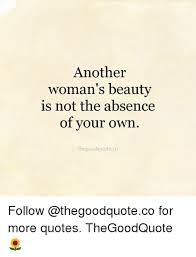 Quotes On A Woman\'s Beauty Best of Another Woman's Beauty Is Not The Absence Of Your Own Thegoodquoteco