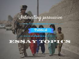 interesting persuasive essay topics about politics