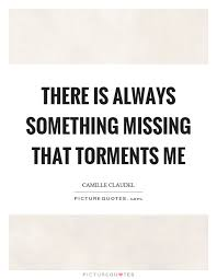 There Is Always Something Missing That Torments Me Picture Quotes Impressive Something Issing Quotes And Images