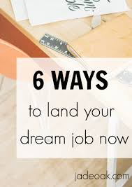 ways to land your dream job now jade oak 6 ways to land your dream job now job searching can be a full time