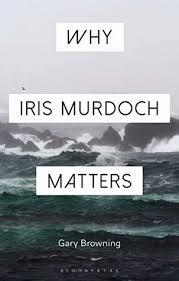 Why Iris Murdoch Matters by Gary Browning