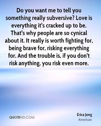 erica jong quotes quotehd do you want me to tell you something really subversive love is everything it s cracked