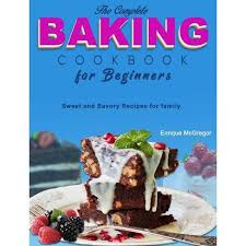 The Complete Baking Cookbook For Beginners - By Enrique Mcgregor ...