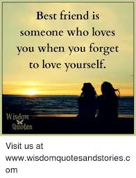 Best Friend Is Someone Who Loves You When You Forget To Love Fascinating Love Is The Best Wisdom