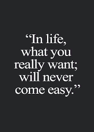 In Life What You Really Want Will Never Come Easy Quote Life Gorgeous Best Quote For Life