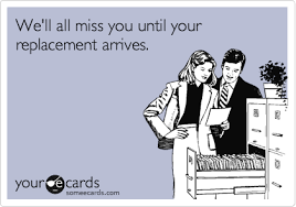 we ll all miss you until your replacement arrives