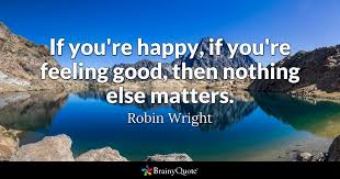 Feeling Good Quotes Delectable If You're Happy If You're Feeling Good Then Nothing Else Matters