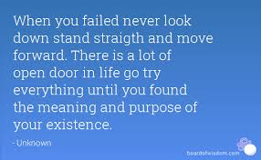 when you failed never look down stand straigth and move forward there is a lot of open door in life go try everything until you found the meaning and