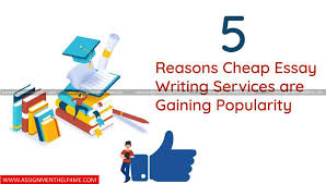 Cheapest Essay Writing Service 5 Reasons Cheap Essay Writing Services Are Gaining Popularity